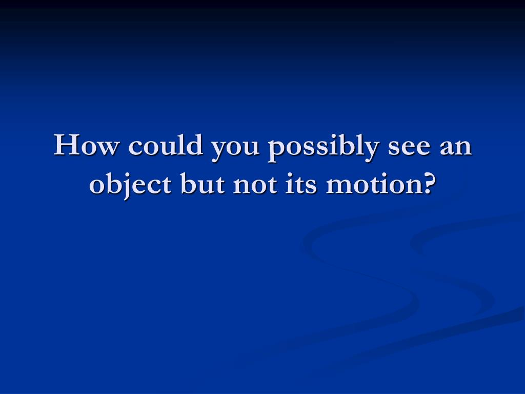 How could you possibly see an object but not its motion?