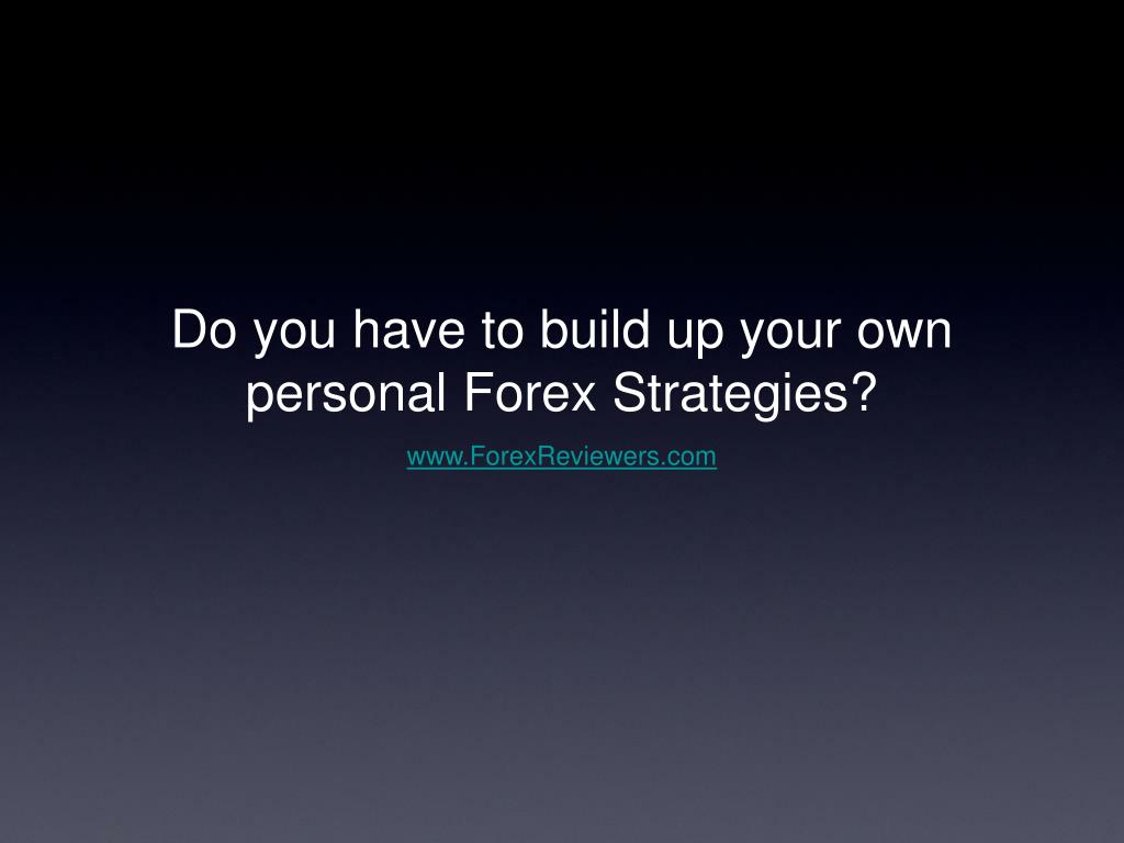 do you have to build up your own personal forex strategies l.