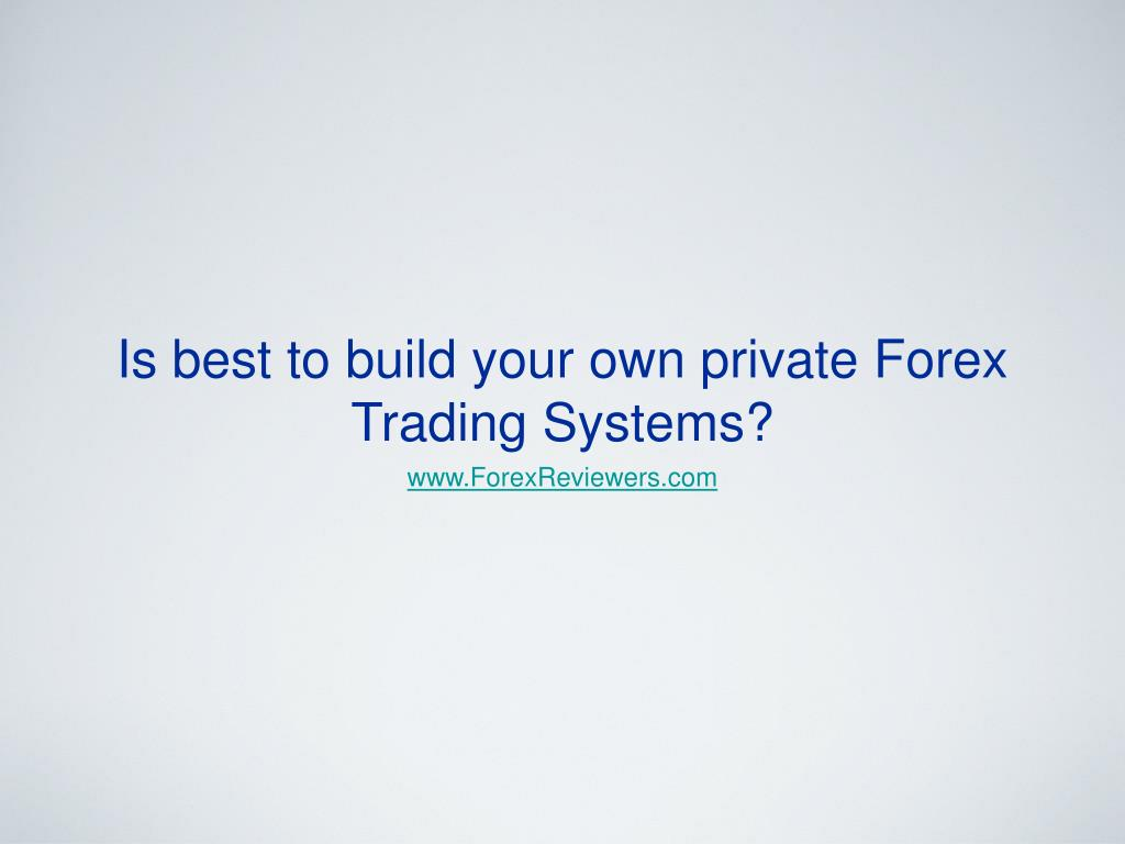 is best to build your own private forex trading systems l.