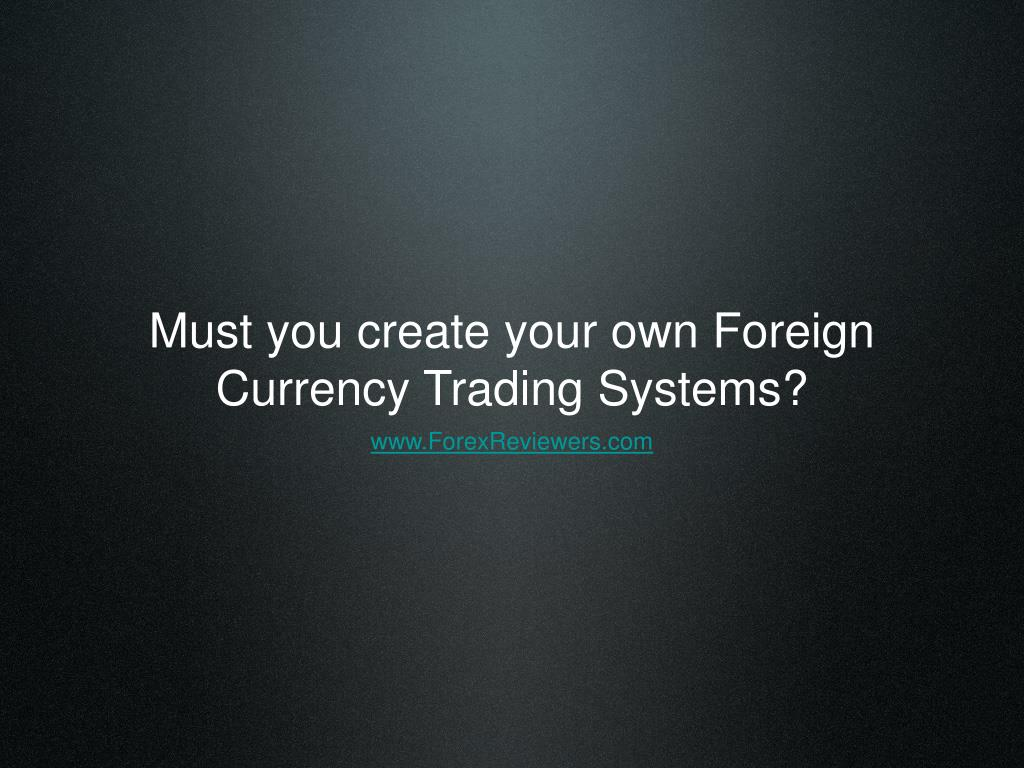 must you create your own foreign currency trading systems l.