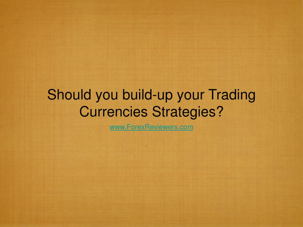 should you build up your trading currencies strategies l.