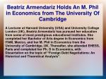 beatriz armendariz holds an m phil in economics from the university of cambridge
