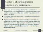 como si el capital pudiese sustituir a la naturaleza