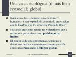 una crisis ecol gica o m s bien ecosocial global