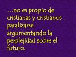 no es propio de cristianas y cristianos paralizarse argumentando la perplejidad sobre el futuro
