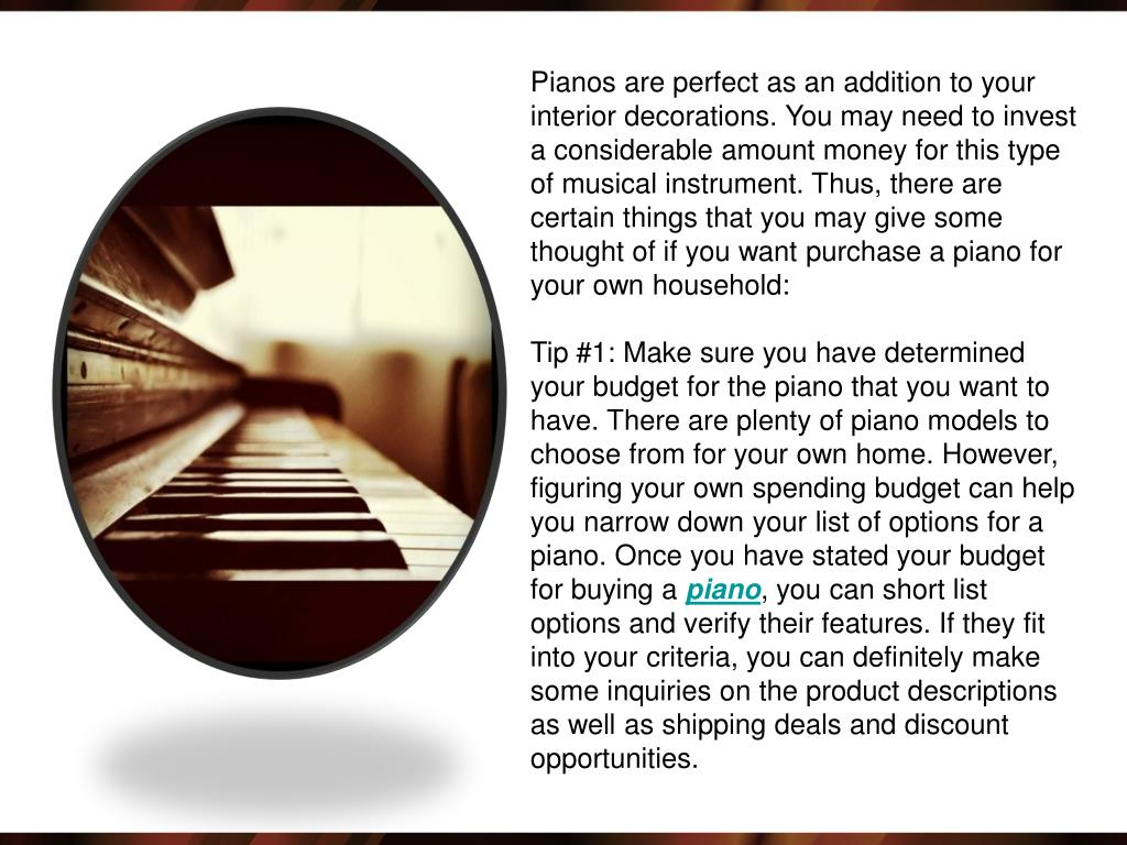 Pianos are perfect as an addition to your interior decorations. You may need to invest a considerable amount money for this type of musical instrument. Thus, there are certain things that you may give some thought of if you want purchase a piano for your own household: