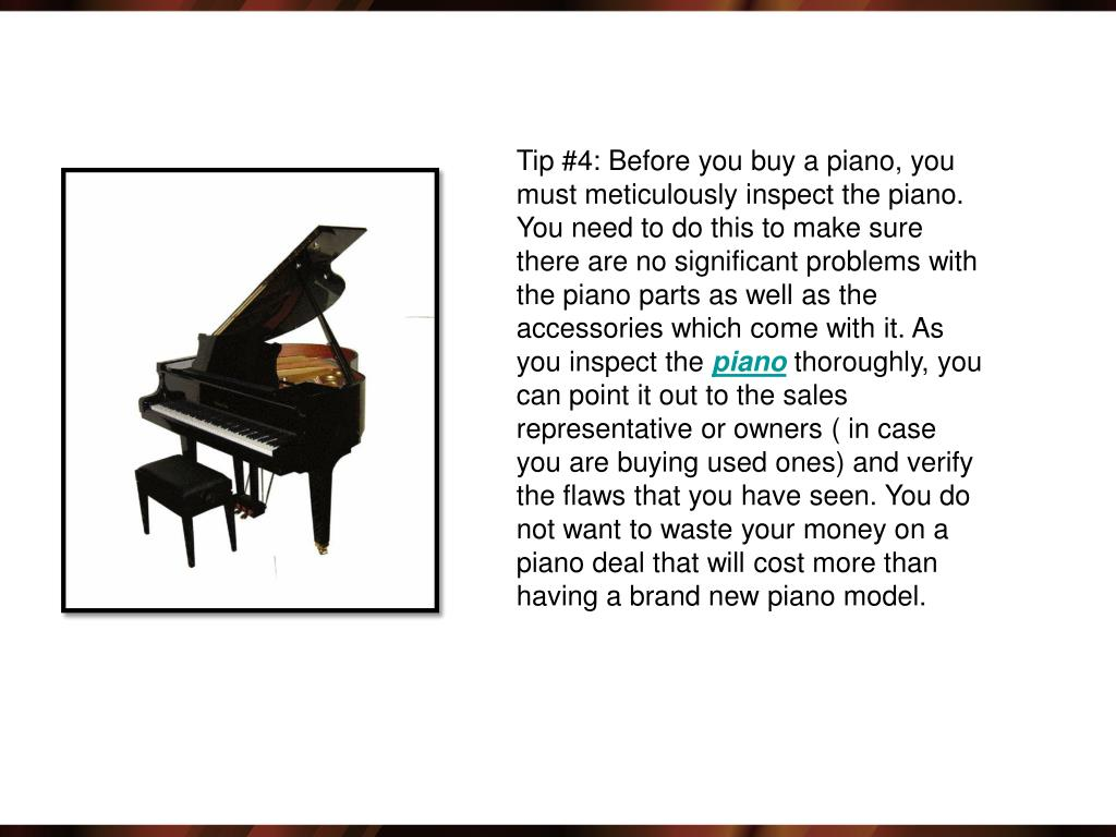 Tip #4: Before you buy a piano, you must meticulously inspect the piano. You need to do this to make sure there are no significant problems with the piano parts as well as the accessories which come with it. As you inspect the