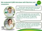 we conducted 3 000 interviews with librarians and researchers