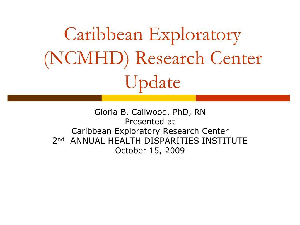 caribbean exploratory ncmhd research center update l.