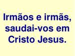 irm os e irm s saudai vos em cristo jesus