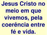 jesus cristo no meio em que vivemos pela coer ncia entre f e vida