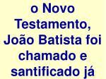 o novo testamento jo o batista foi chamado e santificado j