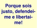 porque sois justo defendei me e libertai me