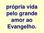 pr pria vida pelo grande amor ao evangelho