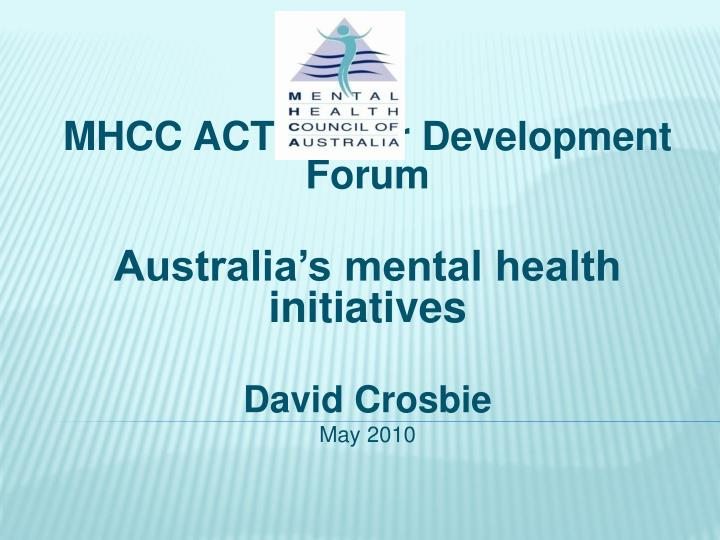 mhcc act sector development forum australia s mental health initiatives david crosbie may 2010 n.
