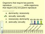 organisms that require two parents reproduce while organisms that require only one parent reproduce