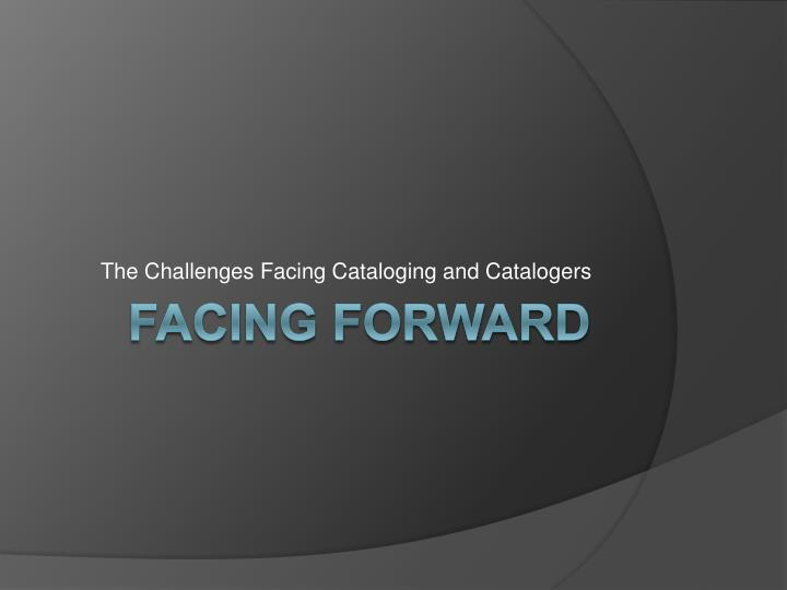 the challenges facing cataloging and catalogers n.