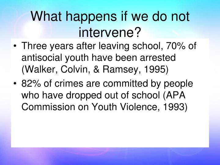 Three years after leaving school, 70% of antisocial youth have been arrested (Walker, Colvin, & Ramsey, 1995)