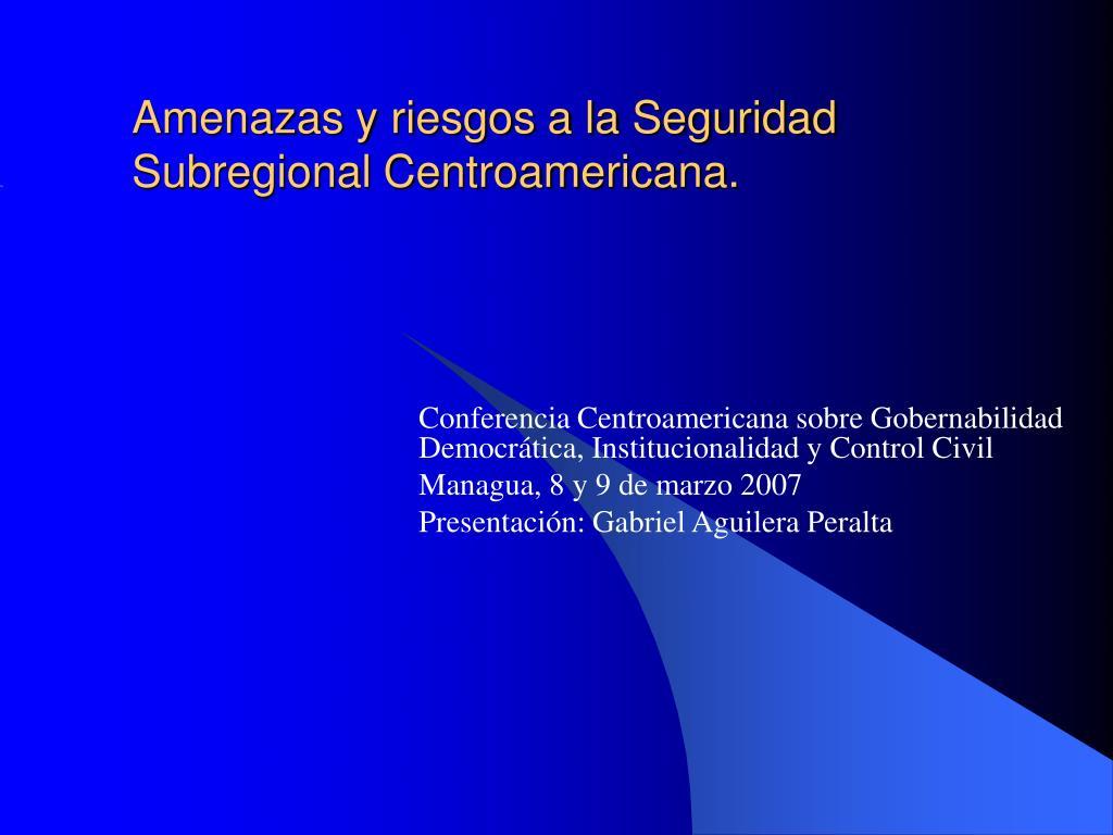 amenazas y riesgos a la seguridad subregional centroamericana l.
