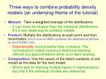 three ways to combine probability density models an underlying theme of the tutorial