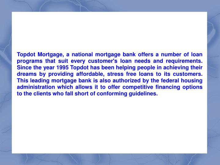Topdot Mortgage, a national mortgage bank offers a number of loan programs that suit every customer'...