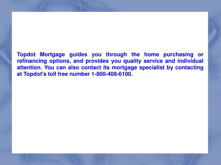 Topdot Mortgage guides you through the home purchasing or refinancing options, and provides you quality service and individual attention. You can also contact its mortgage specialist by contacting at Topdot's toll free number 1-800-408-6100.