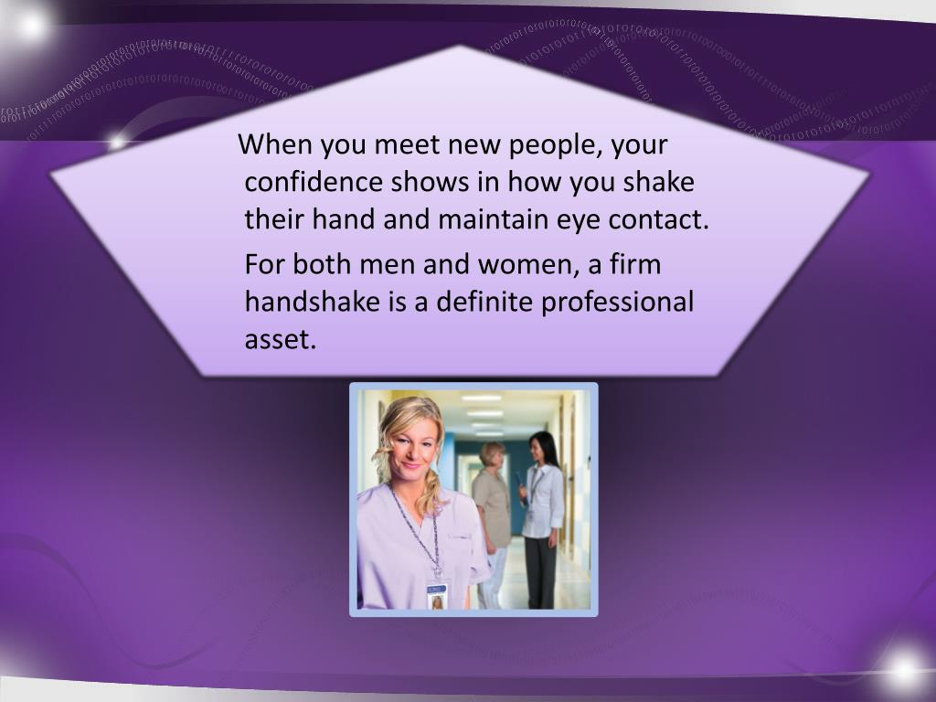 When you meet new people, your confidence shows in how you shake their hand and maintain eye contact.