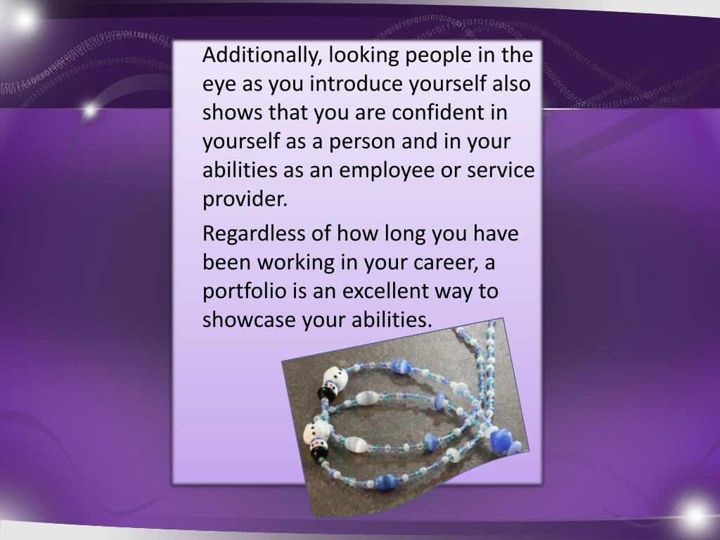 Additionally, looking people in the eye as you introduce yourself also shows that you are confident in yourself as a person and in your abilities as an employee or service provider.