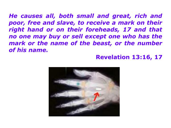 He causes all, both small and great, rich and poor, free and slave, to receive a mark on their right hand or on their foreheads, 17 and that no one may buy or sell except one who has the mark or the name of the beast, or the number of his name.