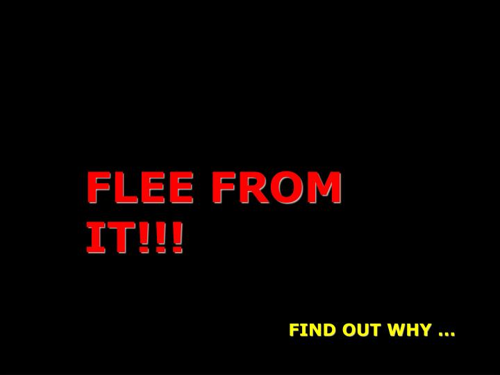 FLEE FROM IT!!!