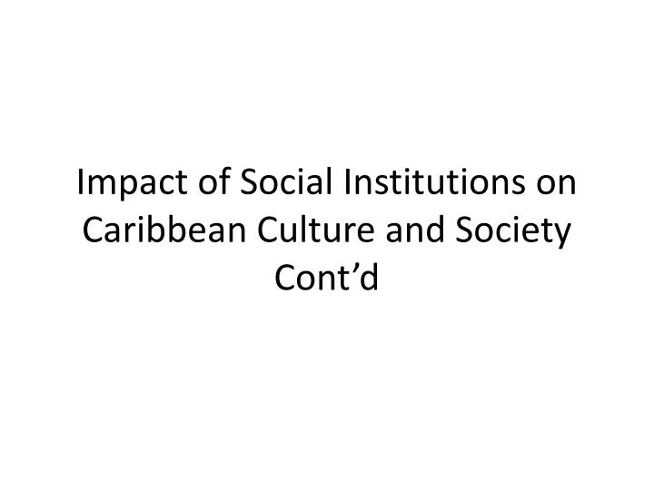impact of social institutions on caribbean culture and society cont d n.