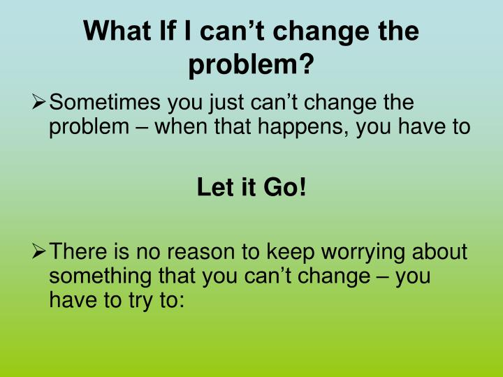 What If I can't change the problem?