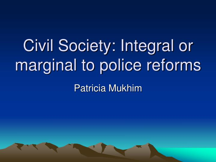civil society integral or marginal to police reforms n.