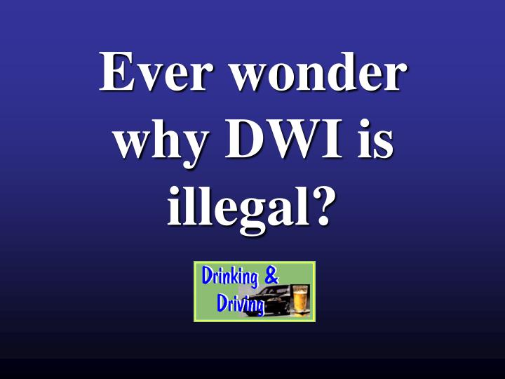 ever wonder why dwi is illegal n.