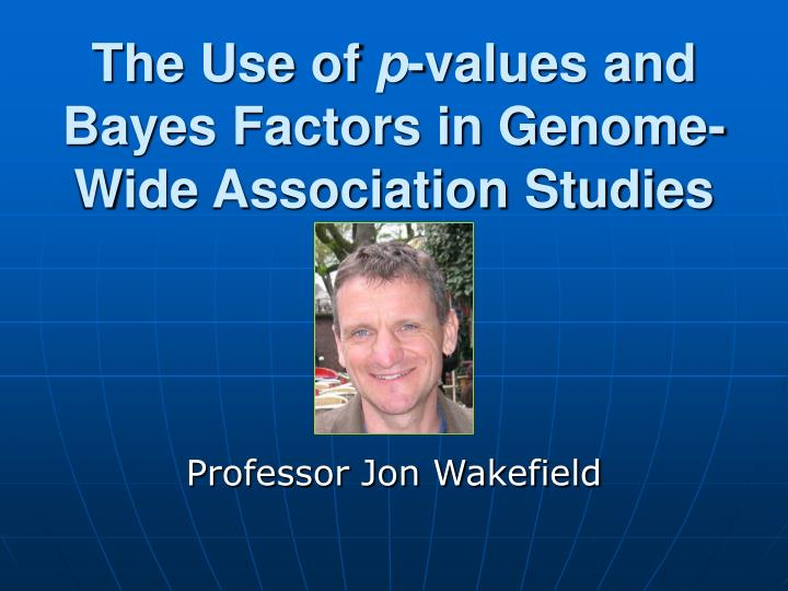 the use of p values and bayes factors in genome wide association studies n.