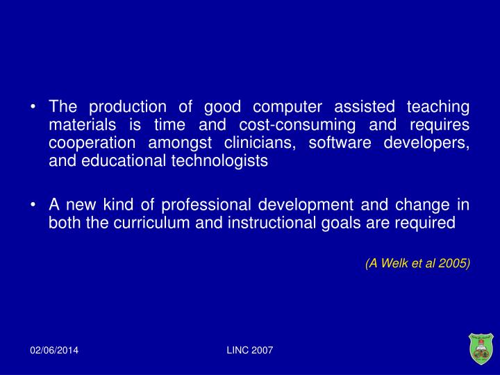 The production of good computer assisted teaching materials is time and cost-consuming and requires cooperation amongst clinicians, software developers, and educational technologists