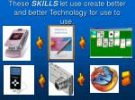 these skills let use create better and better technology for use to use