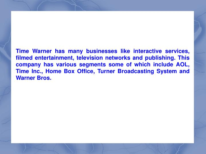 Time Warner has many businesses like interactive services, filmed entertainment, television networks and publishing. This company has various segments some of which include AOL, Time Inc., Home Box Office, Turner Broadcasting System and Warner Bros.