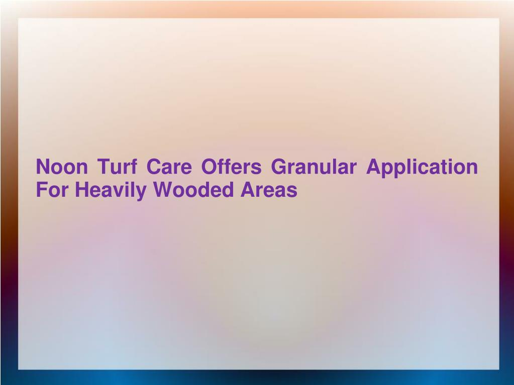 noon turf care offers granular application for heavily wooded areas l.
