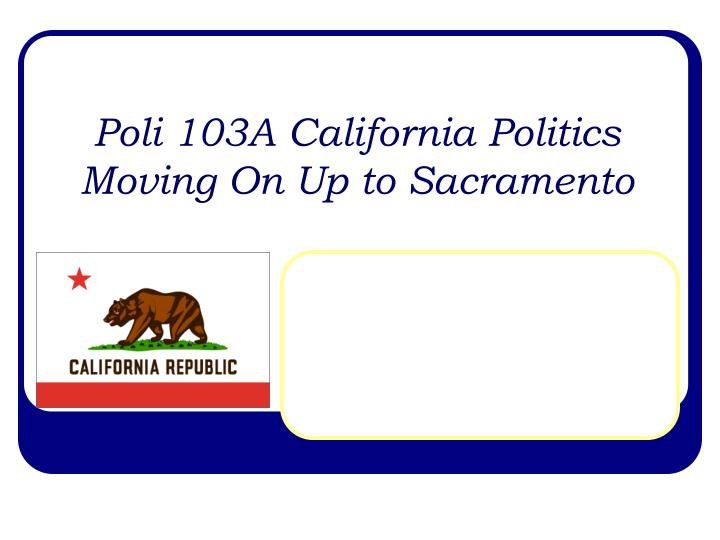 poli 103a california politics moving on up to sacramento n.