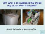 350 what is one appliance that should only be run when fully loaded