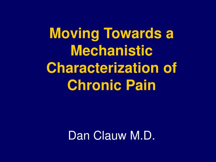 moving towards a mechanistic characterization of chronic pain dan clauw m d n.