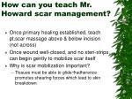 how can you teach mr howard scar management