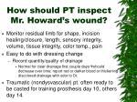 how should pt inspect mr howard s wound