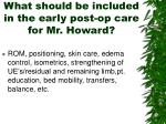 what should be included in the early post op care for mr howard