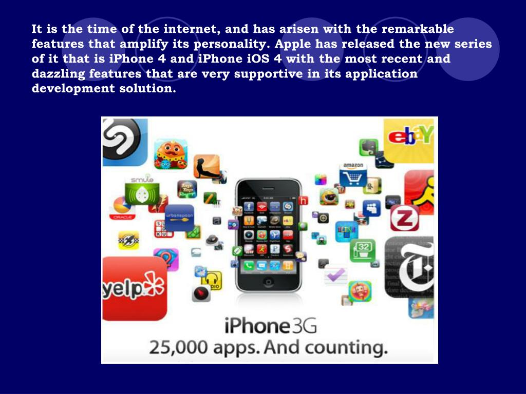 It is the time of the internet, and has arisen with the remarkable features that amplify its personality. Apple has released the new series of it that is iPhone 4 and iPhone iOS 4 with the most recent and dazzling features that are very supportive in its application development solution.