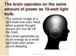 the brain operates on the same amount of power as 10 watt light bulb