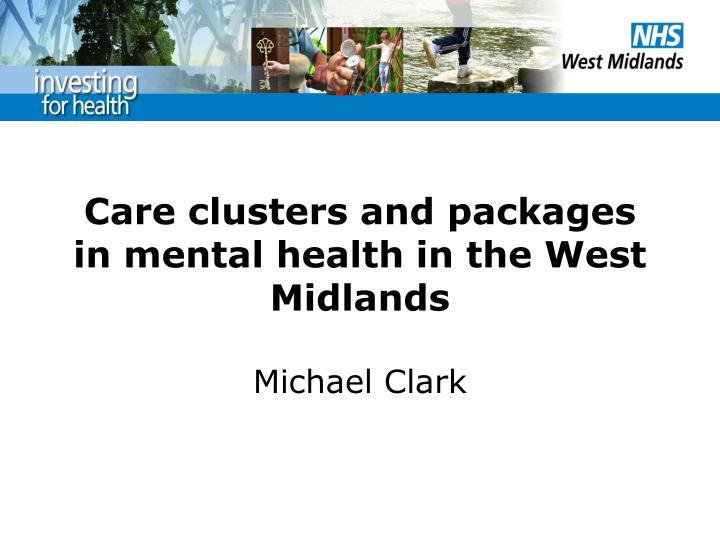care clusters and packages in mental health in the west midlands michael clark n.