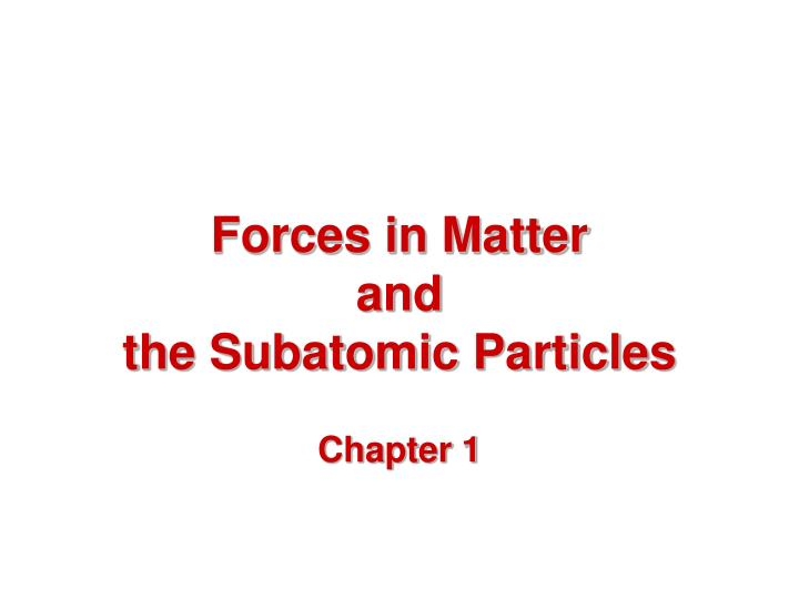 Forces in matter and the subatomic particles