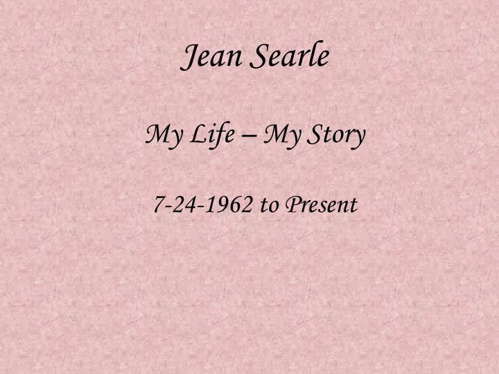 jean searle my life my story 7 24 1962 to present n.